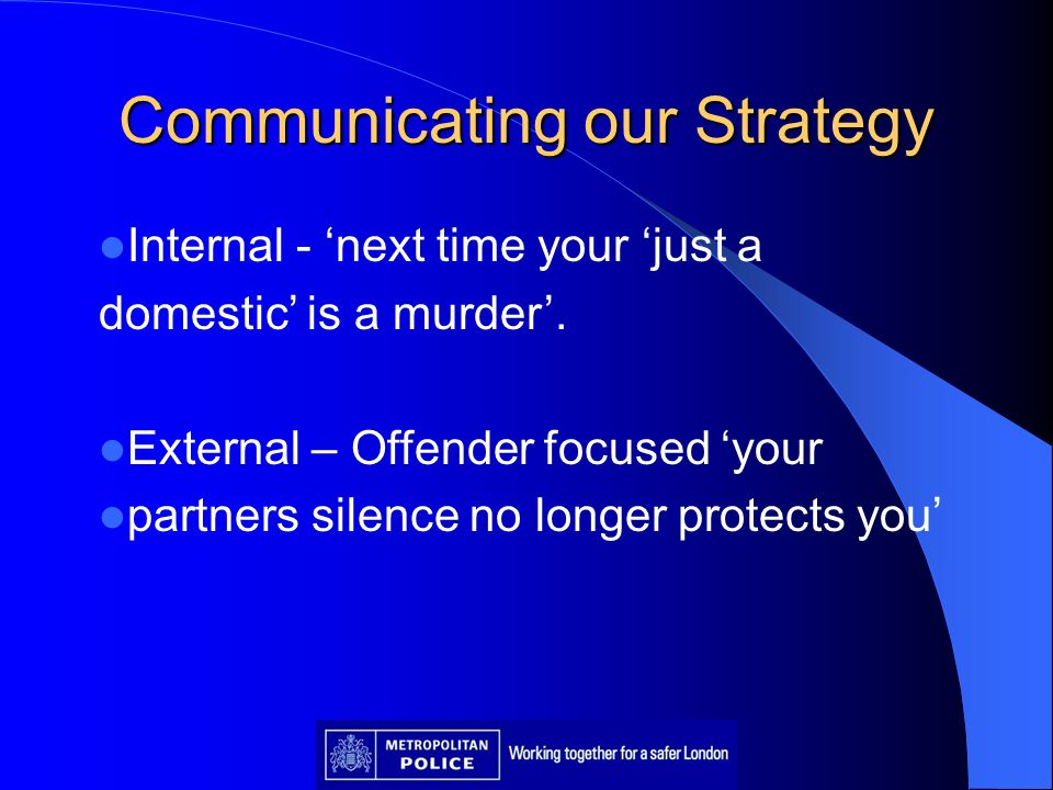 Communicating our Strategy Internal - next time your just a domestic is a murder. External – Offender focused your partners silence no longer protects