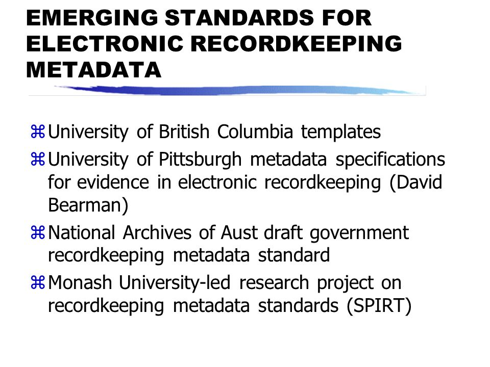 WHAT DOES RECORDKEEPING METADATA DO? zEnables identification and authentication zDocuments content, structure and context of records zAdministers cond