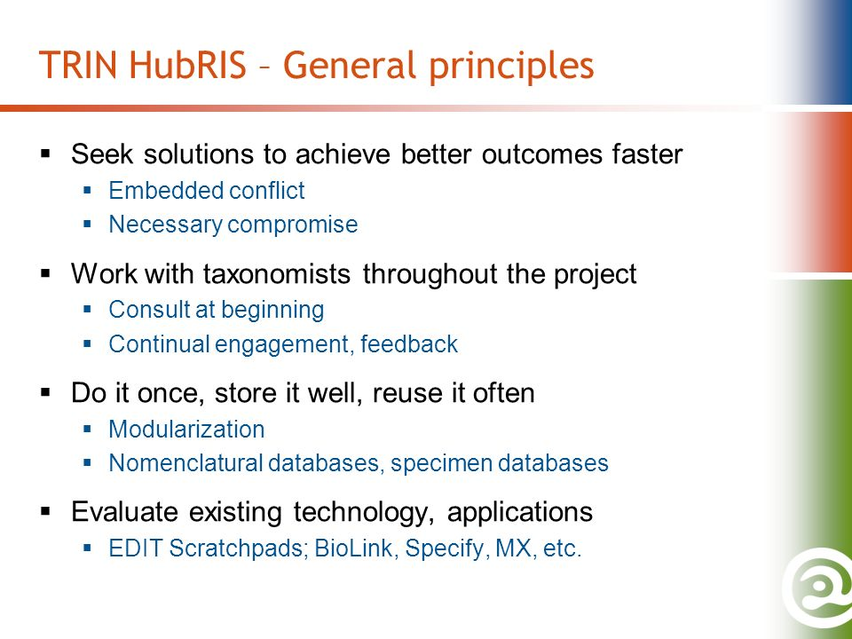 TRIN HubRIS – General principles Seek solutions to achieve better outcomes faster Embedded conflict Necessary compromise Work with taxonomists throughout the project Consult at beginning Continual engagement, feedback Do it once, store it well, reuse it often Modularization Nomenclatural databases, specimen databases Evaluate existing technology, applications EDIT Scratchpads; BioLink, Specify, MX, etc.