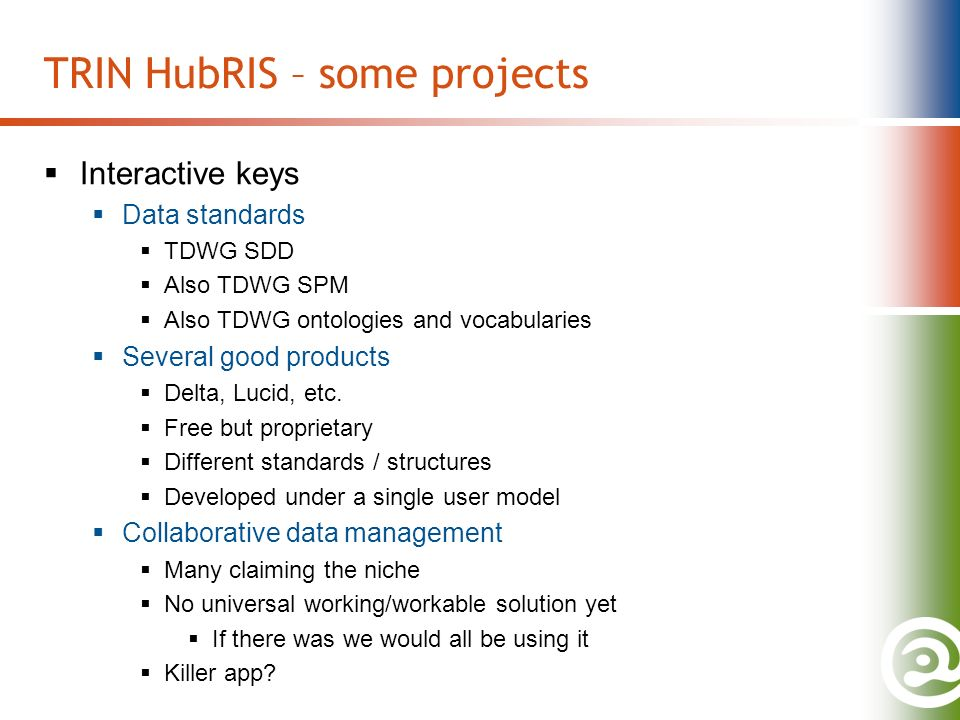 TRIN HubRIS – some projects Interactive keys Data standards TDWG SDD Also TDWG SPM Also TDWG ontologies and vocabularies Several good products Delta, Lucid, etc.