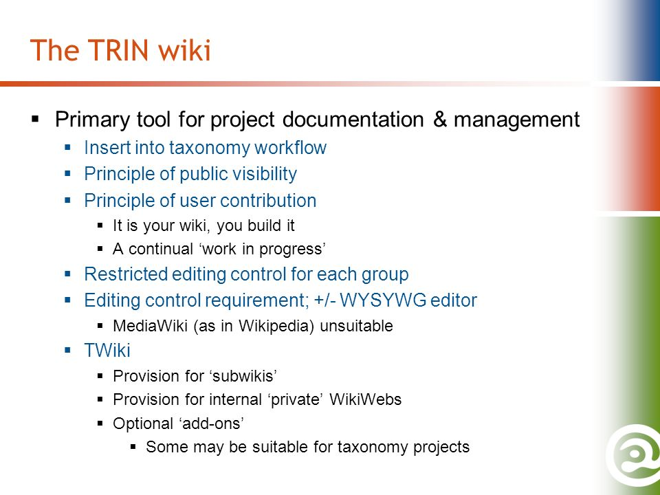 The TRIN wiki Primary tool for project documentation & management Insert into taxonomy workflow Principle of public visibility Principle of user contribution It is your wiki, you build it A continual work in progress Restricted editing control for each group Editing control requirement; +/- WYSYWG editor MediaWiki (as in Wikipedia) unsuitable TWiki Provision for subwikis Provision for internal private WikiWebs Optional add-ons Some may be suitable for taxonomy projects