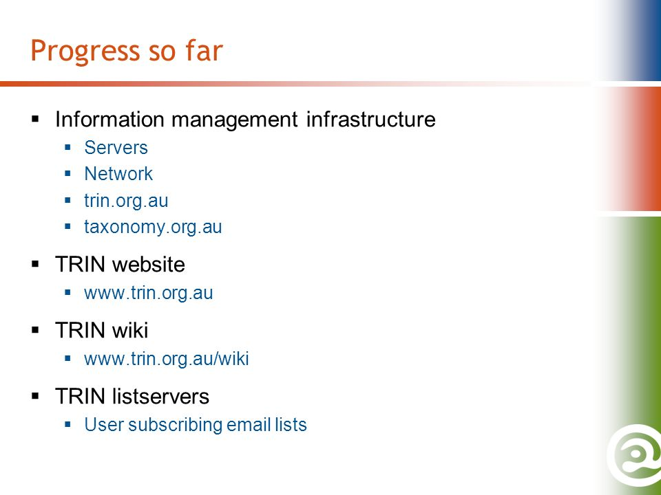 Progress so far Information management infrastructure Servers Network trin.org.au taxonomy.org.au TRIN website   TRIN wiki   TRIN listservers User subscribing  lists