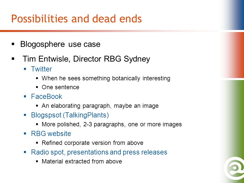 Possibilities and dead ends Blogosphere use case Tim Entwisle, Director RBG Sydney Twitter When he sees something botanically interesting One sentence FaceBook An elaborating paragraph, maybe an image Blogspsot (TalkingPlants) More polished, 2-3 paragraphs, one or more images RBG website Refined corporate version from above Radio spot, presentations and press releases Material extracted from above