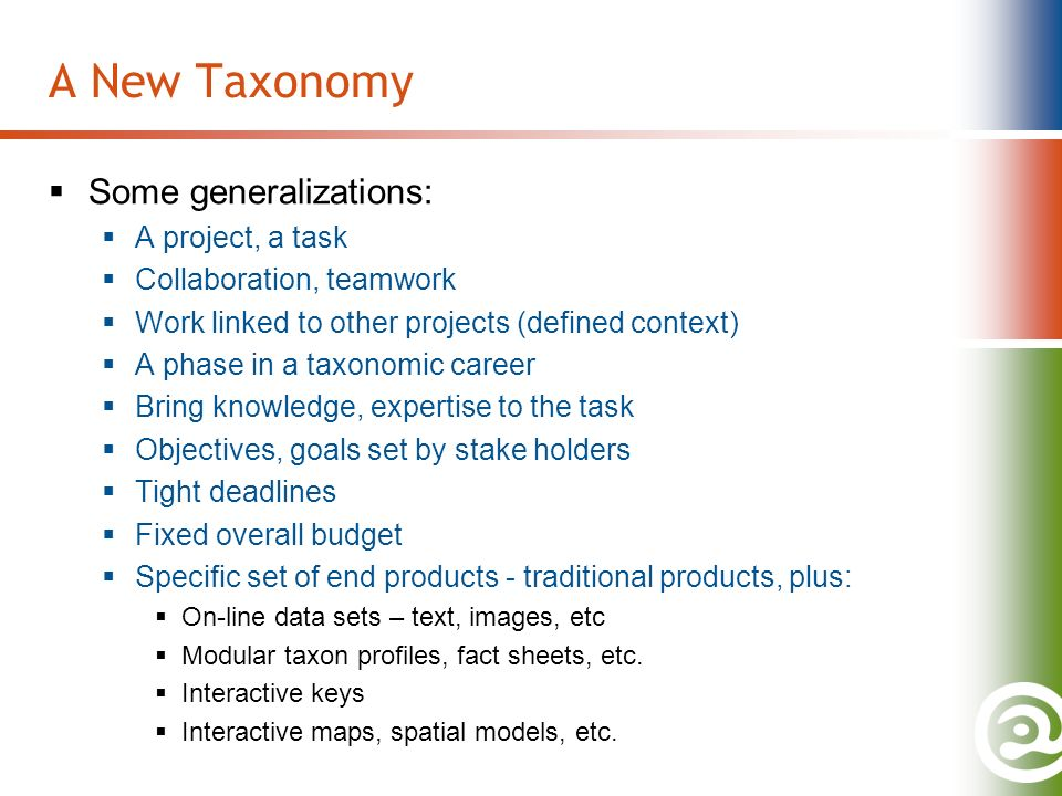 A New Taxonomy Some generalizations: A project, a task Collaboration, teamwork Work linked to other projects (defined context) A phase in a taxonomic career Bring knowledge, expertise to the task Objectives, goals set by stake holders Tight deadlines Fixed overall budget Specific set of end products - traditional products, plus: On-line data sets – text, images, etc Modular taxon profiles, fact sheets, etc.