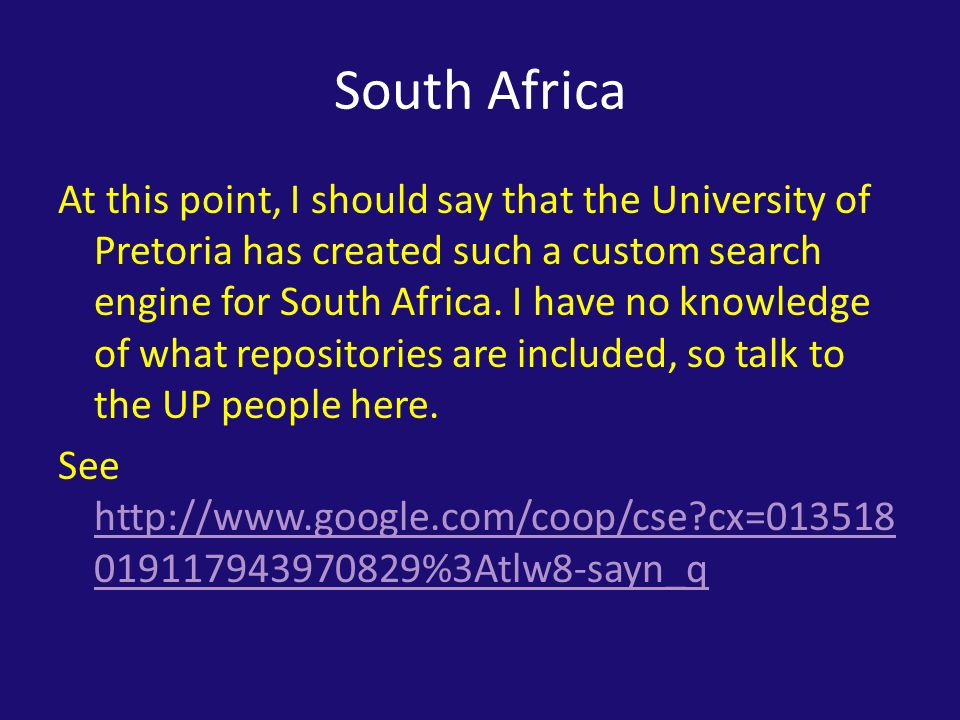 South Africa At this point, I should say that the University of Pretoria has created such a custom search engine for South Africa.