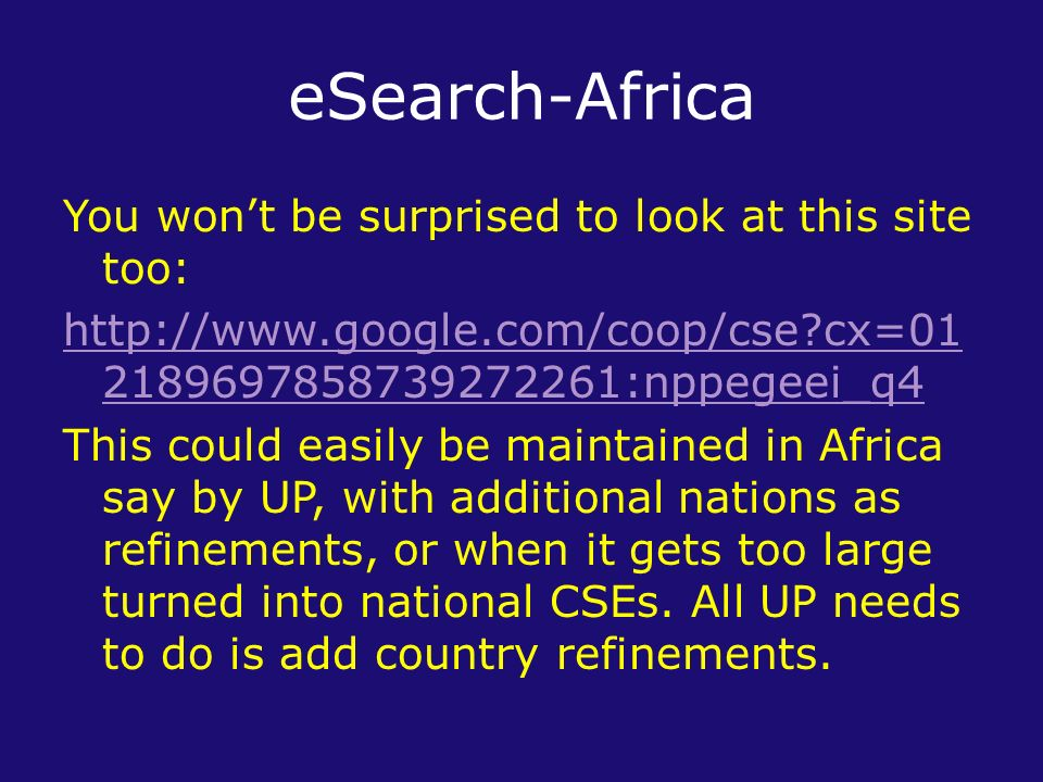 eSearch-Africa You wont be surprised to look at this site too: http://www.google.com/coop/cse cx=01 2189697858739272261:nppegeei_q4 This could easily be maintained in Africa say by UP, with additional nations as refinements, or when it gets too large turned into national CSEs.