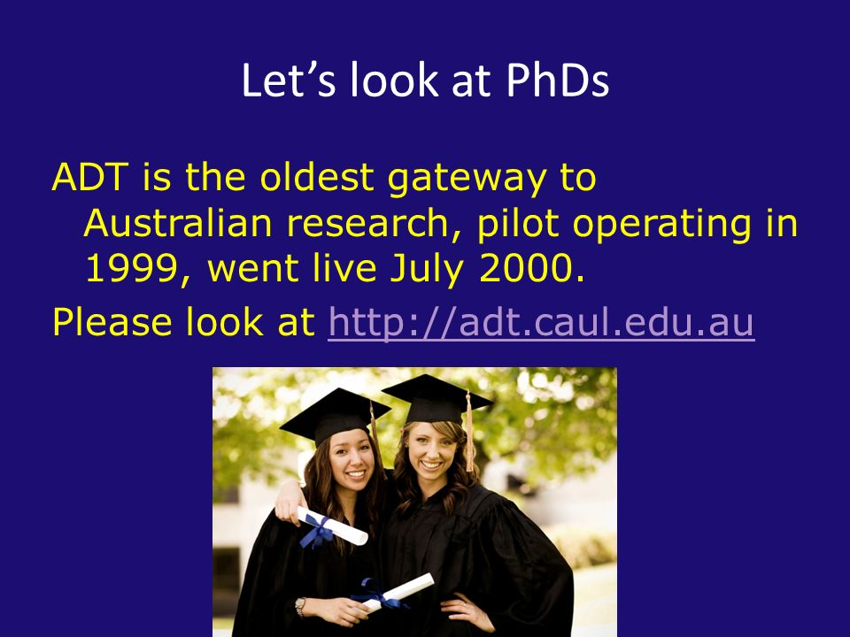 Lets look at PhDs ADT is the oldest gateway to Australian research, pilot operating in 1999, went live July 2000.