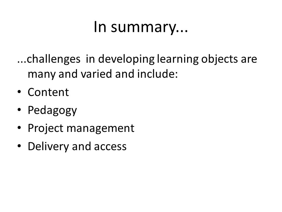 In summary......challenges in developing learning objects are many and varied and include: Content Pedagogy Project management Delivery and access