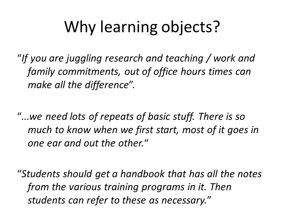Why learning objects? If you are juggling research and teaching / work and family commitments, out of office hours times can make all the difference..