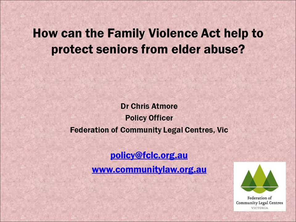 How can the Family Violence Act help to protect seniors from elder abuse? Dr Chris Atmore Policy Officer Federation of Community Legal Centres, Vic po