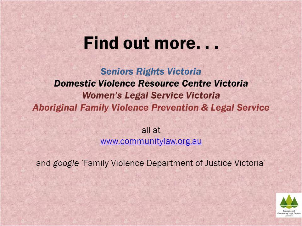 Find out more... Seniors Rights Victoria Domestic Violence Resource Centre Victoria Womens Legal Service Victoria Aboriginal Family Violence Preventio