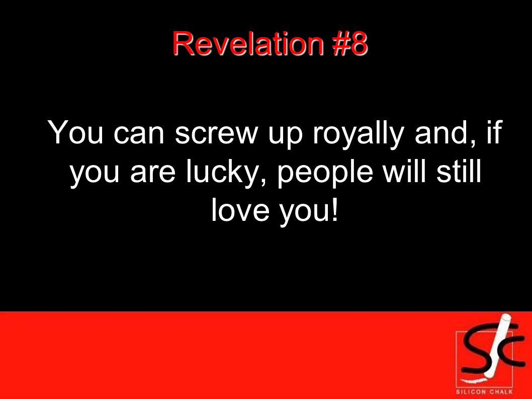 Revelation #8 You can screw up royally and, if you are lucky, people will still love you!
