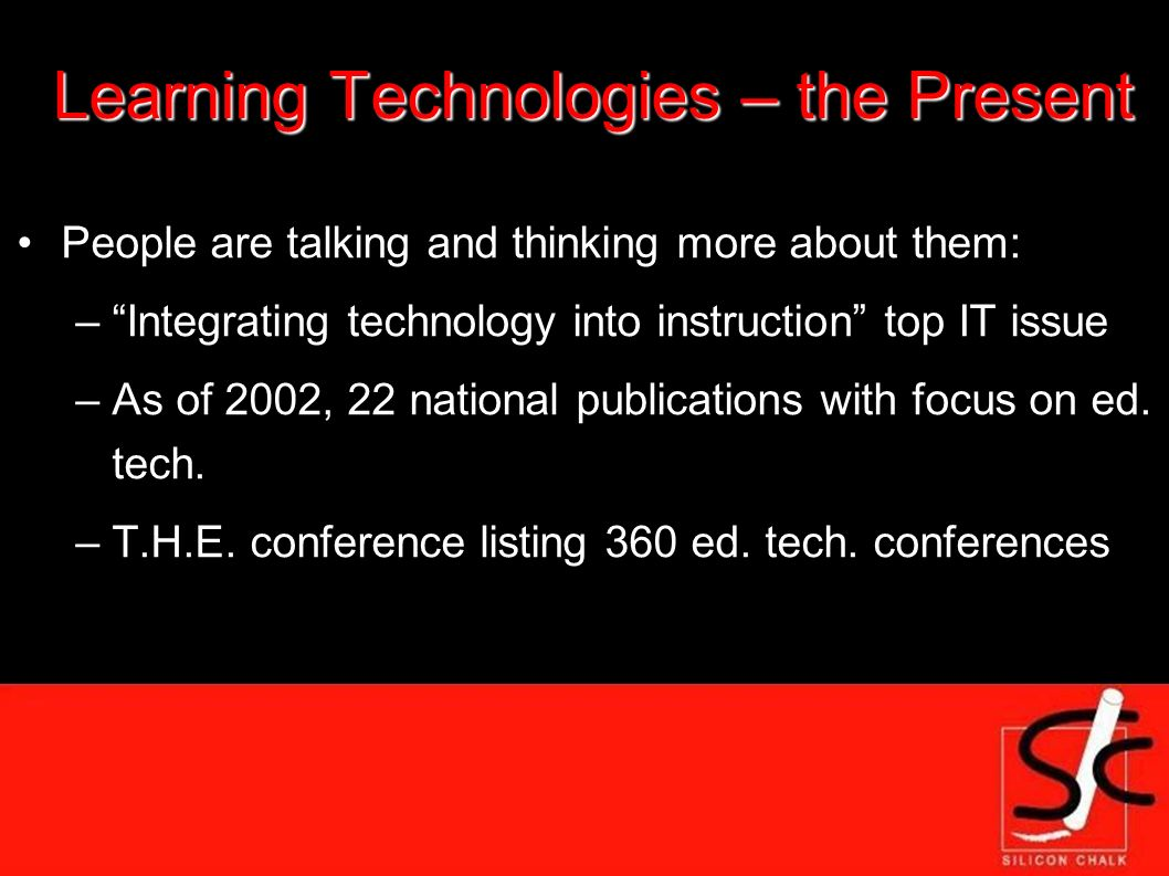 Learning Technologies – the Present People are talking and thinking more about them: –Integrating technology into instruction top IT issue –As of 2002, 22 national publications with focus on ed.