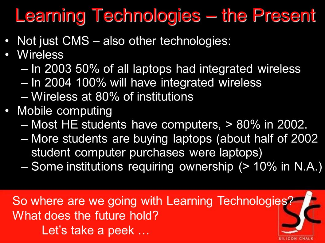Learning Technologies – the Present Not just CMS – also other technologies: Wireless –In % of all laptops had integrated wireless –In % will have integrated wireless –Wireless at 80% of institutions Mobile computing –Most HE students have computers, > 80% in 2002.