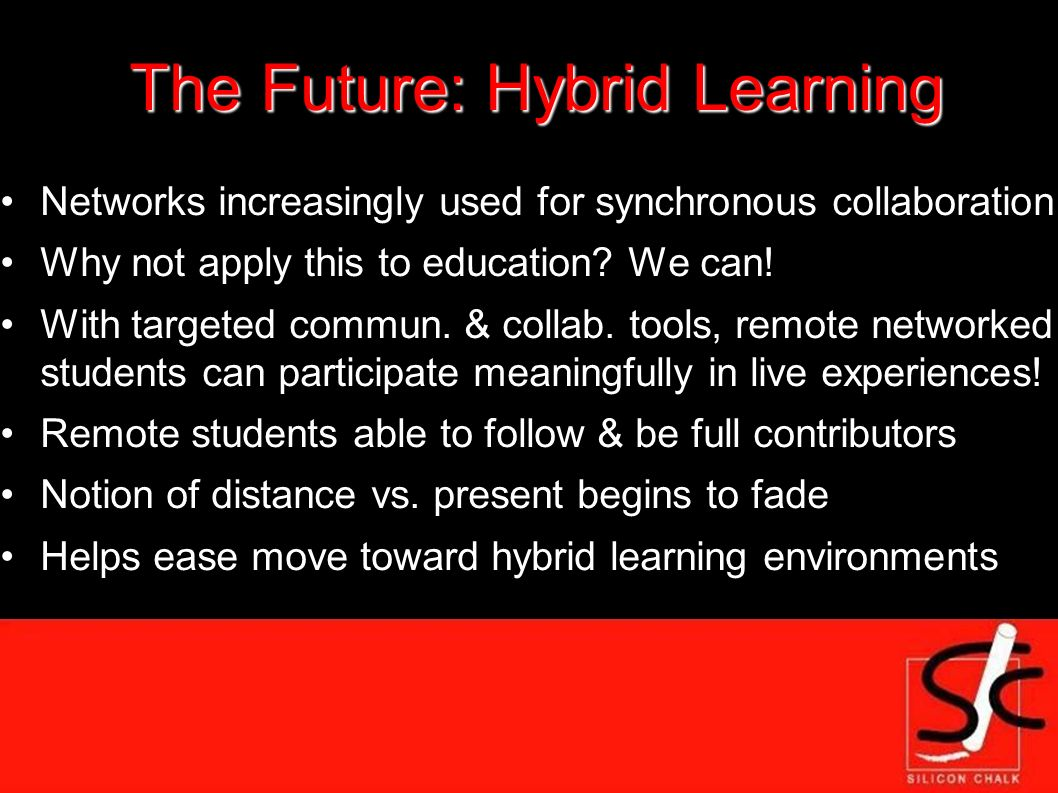The Future: Hybrid Learning Networks increasingly used for synchronous collaboration Why not apply this to education.