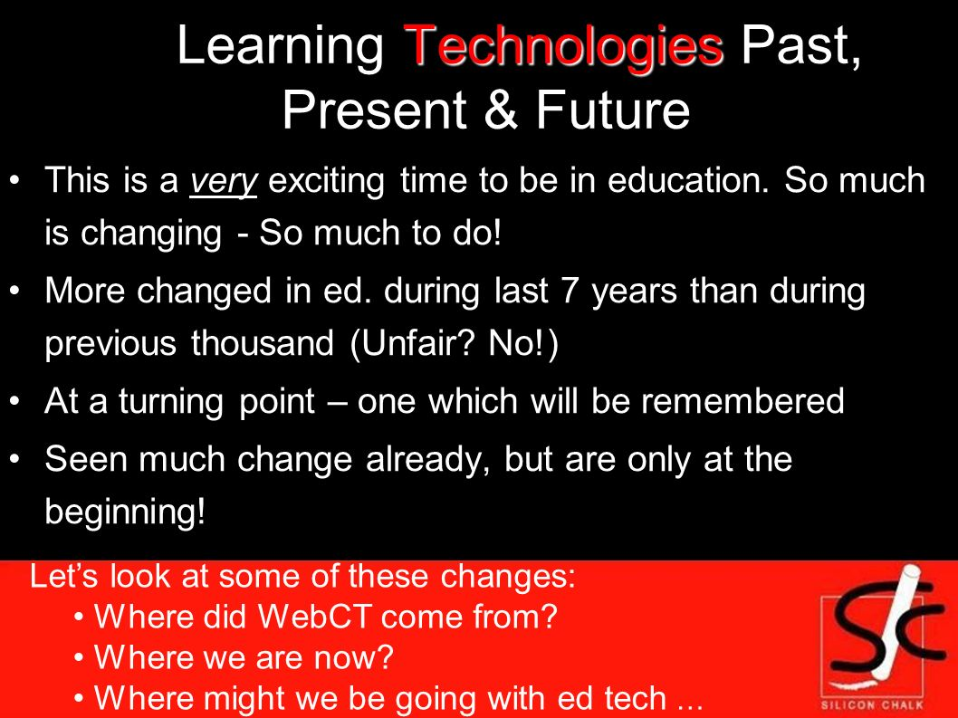 Technologies Learning Technologies Past, Present & Future This is a very exciting time to be in education.