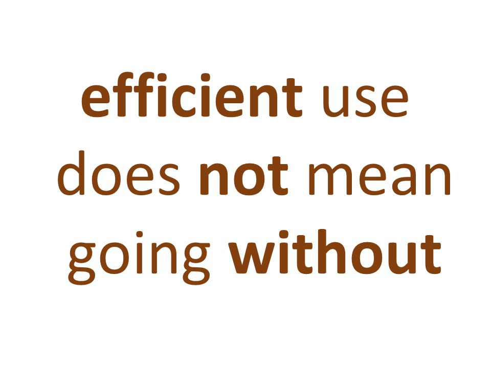 efficient use does not mean going without