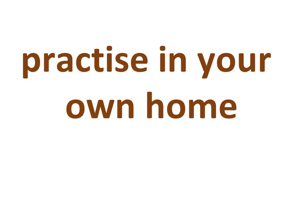 practise in your own home