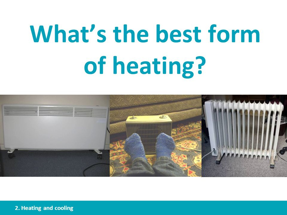 Whats the best form of heating? 2. Heating and cooling