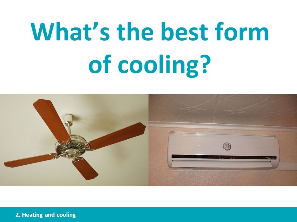 Whats the best form of cooling? 2. Heating and cooling