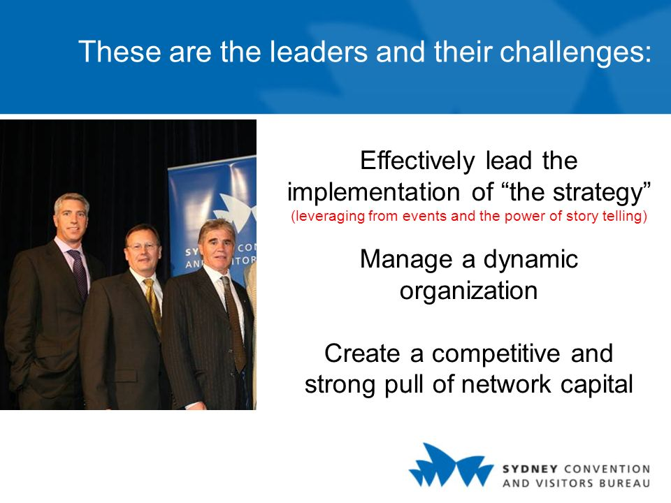 These are the leaders and their challenges: Effectively lead the implementation of the strategy (leveraging from events and the power of story telling) Manage a dynamic organization Create a competitive and strong pull of network capital