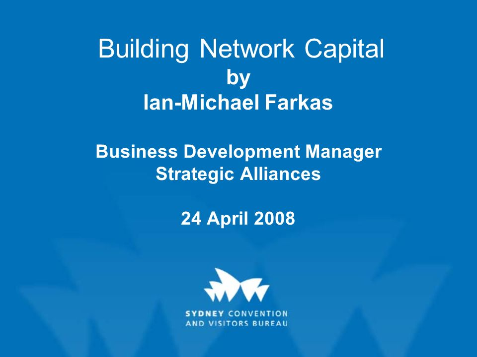Building Network Capital by Ian-Michael Farkas Business Development Manager Strategic Alliances 24 April 2008