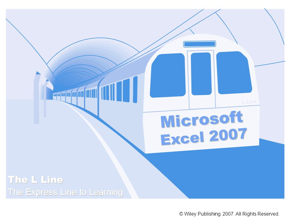 Microsoft Excel 2007 © Wiley Publishing. 2007. All Rights Reserved. The L Line The Express Line to Learning L Line