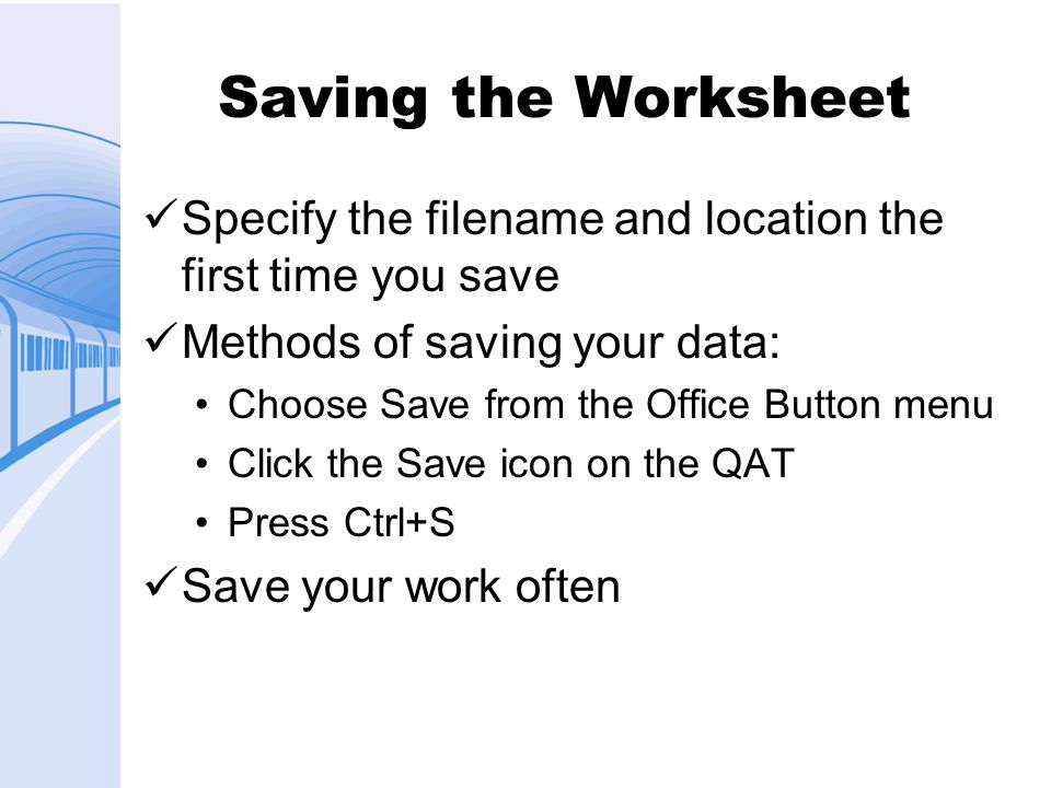 Saving the Worksheet Specify the filename and location the first time you save Methods of saving your data: Choose Save from the Office Button menu Cl