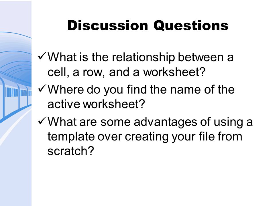 Discussion Questions What is the relationship between a cell, a row, and a worksheet? Where do you find the name of the active worksheet? What are som