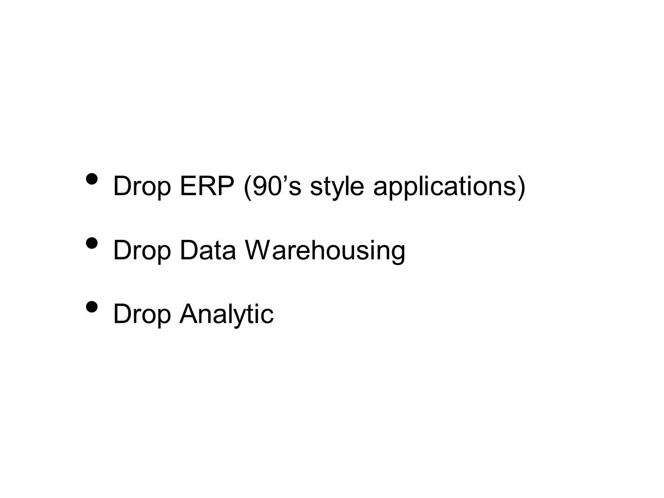 Drop ERP (90s style applications) Drop Data Warehousing Drop Analytic