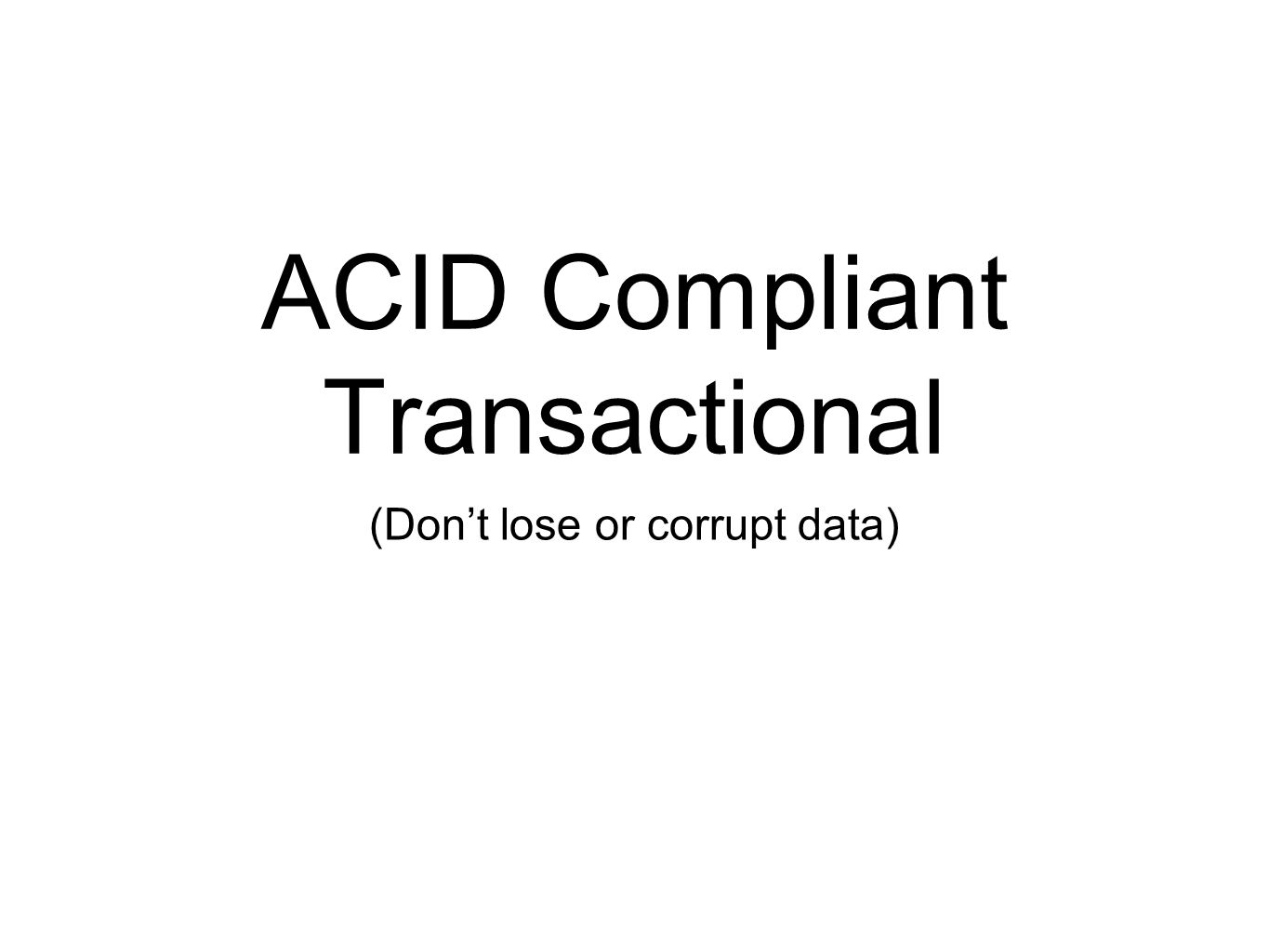 (Dont lose or corrupt data) ACID Compliant Transactional