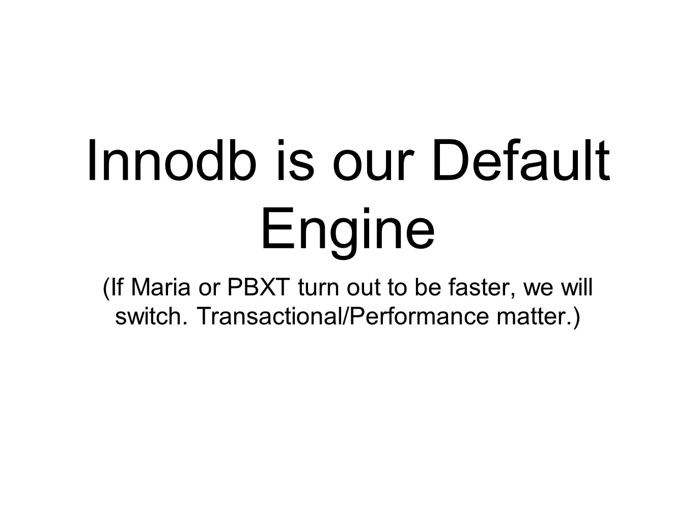 Innodb is our Default Engine (If Maria or PBXT turn out to be faster, we will switch.