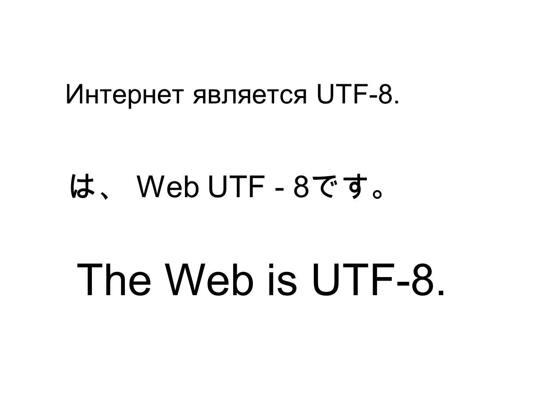 Интернет является UTF-8. Web UTF - 8 The Web is UTF-8.