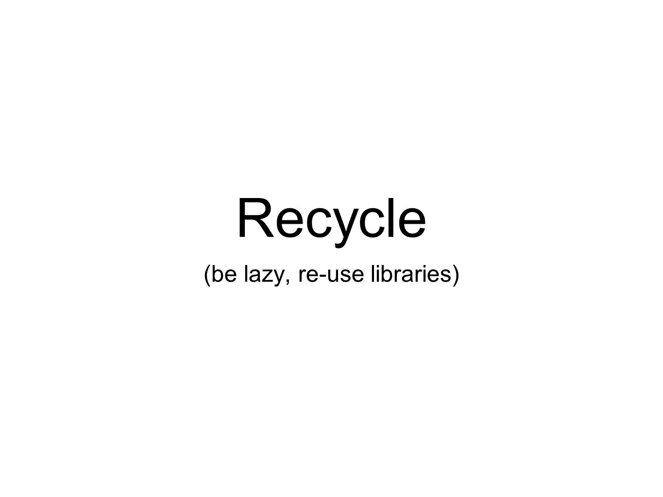Recycle (be lazy, re-use libraries)
