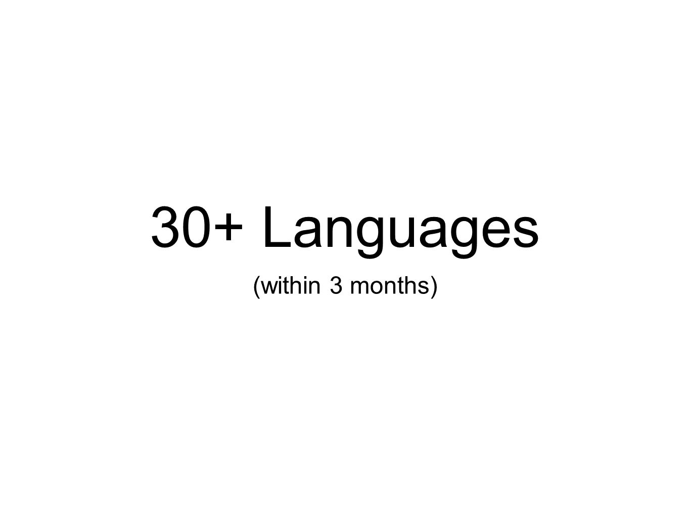 30+ Languages (within 3 months)