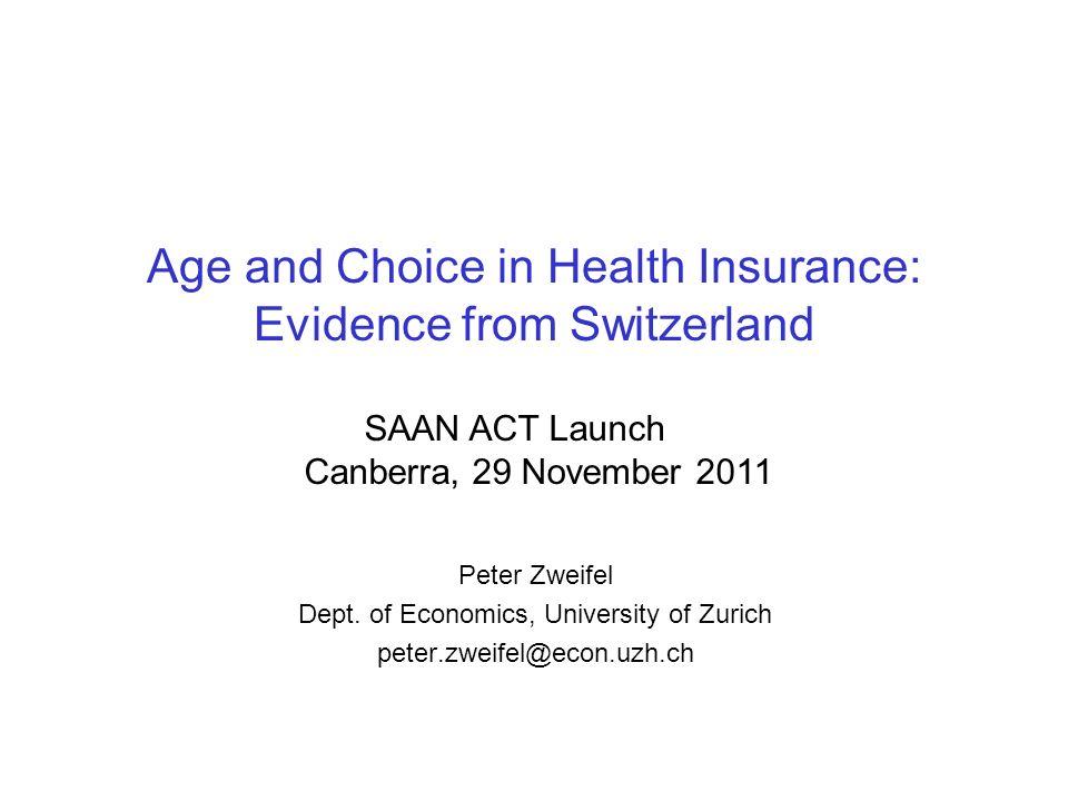 Age and Choice in Health Insurance: Evidence from Switzerland Peter Zweifel Dept. of Economics, University of Zurich peter.zweifel@econ.uzh.ch SAAN AC