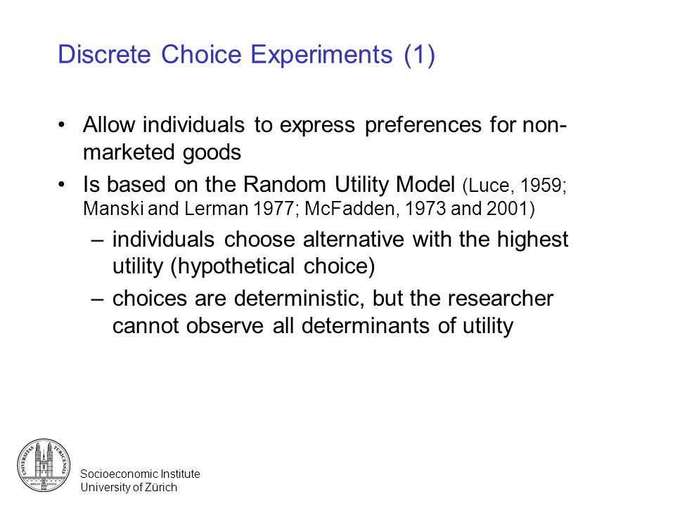 Socioeconomic Institute University of Zürich Discrete Choice Experiments (1) Allow individuals to express preferences for non- marketed goods Is based