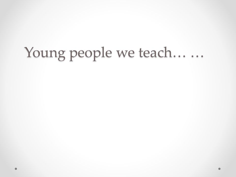 Young people we teach… …