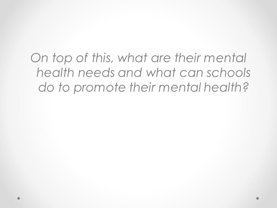 National Child Mental Health Survey (Sawyer et al., 2000) However, only 1 in 4 primary school children with mental health difficulties receive help Why have mental health initiatives in schools.