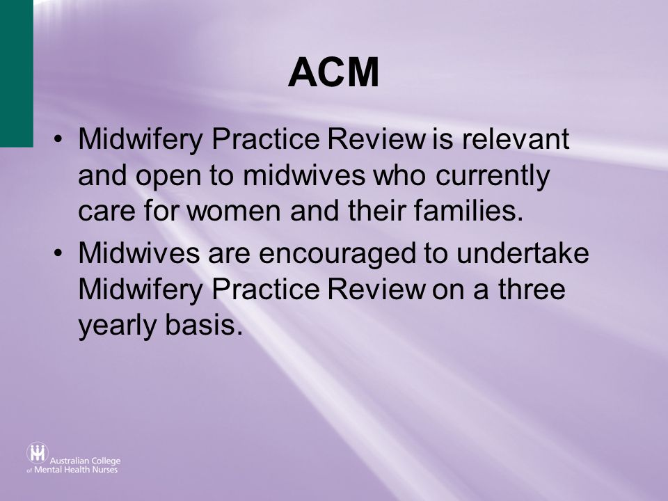 ACM Midwifery Practice Review is relevant and open to midwives who currently care for women and their families. Midwives are encouraged to undertake M