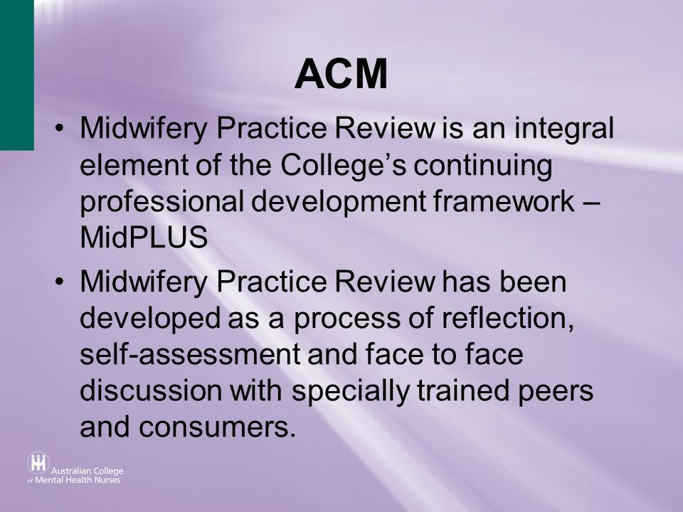 ACM Midwifery Practice Review is an integral element of the Colleges continuing professional development framework – MidPLUS Midwifery Practice Review