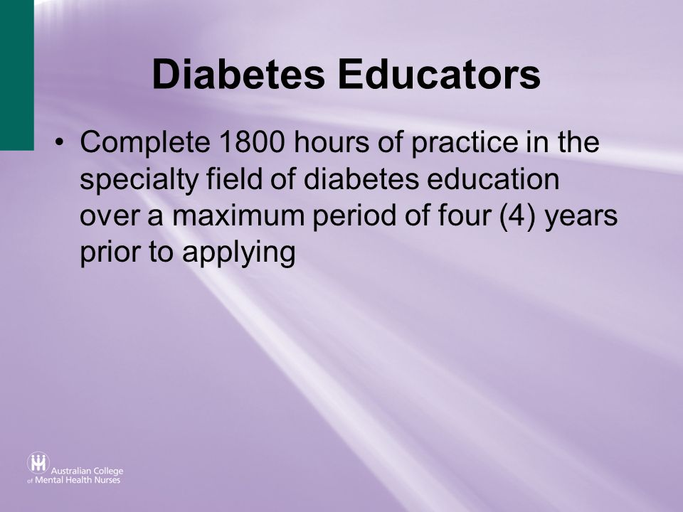 Diabetes Educators Complete 1800 hours of practice in the specialty field of diabetes education over a maximum period of four (4) years prior to apply