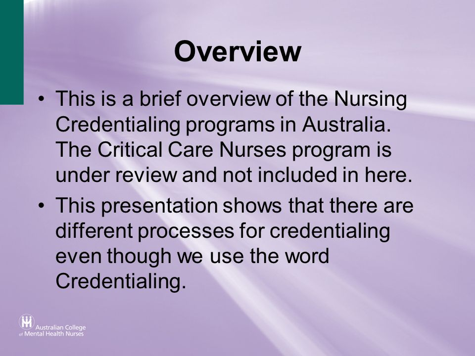 Overview This is a brief overview of the Nursing Credentialing programs in Australia. The Critical Care Nurses program is under review and not include