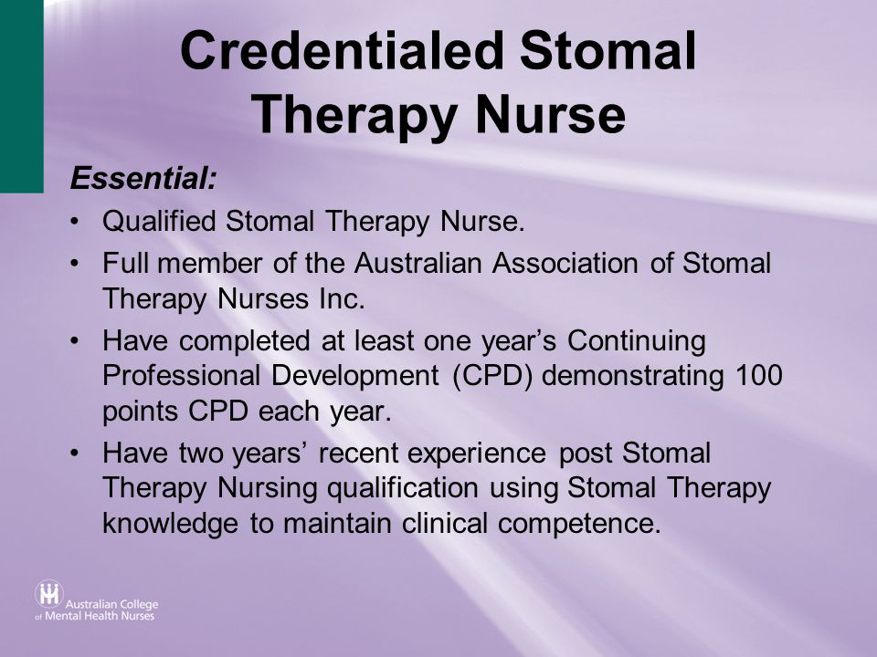 Credentialed Stomal Therapy Nurse Essential: Qualified Stomal Therapy Nurse. Full member of the Australian Association of Stomal Therapy Nurses Inc. H