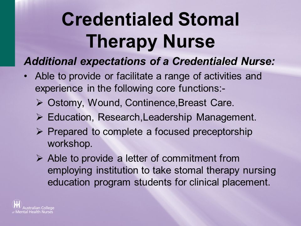 Credentialed Stomal Therapy Nurse Additional expectations of a Credentialed Nurse: Able to provide or facilitate a range of activities and experience