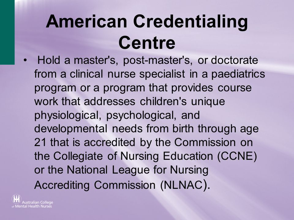 American Credentialing Centre Hold a master's, post-master's, or doctorate from a clinical nurse specialist in a paediatrics program or a program that