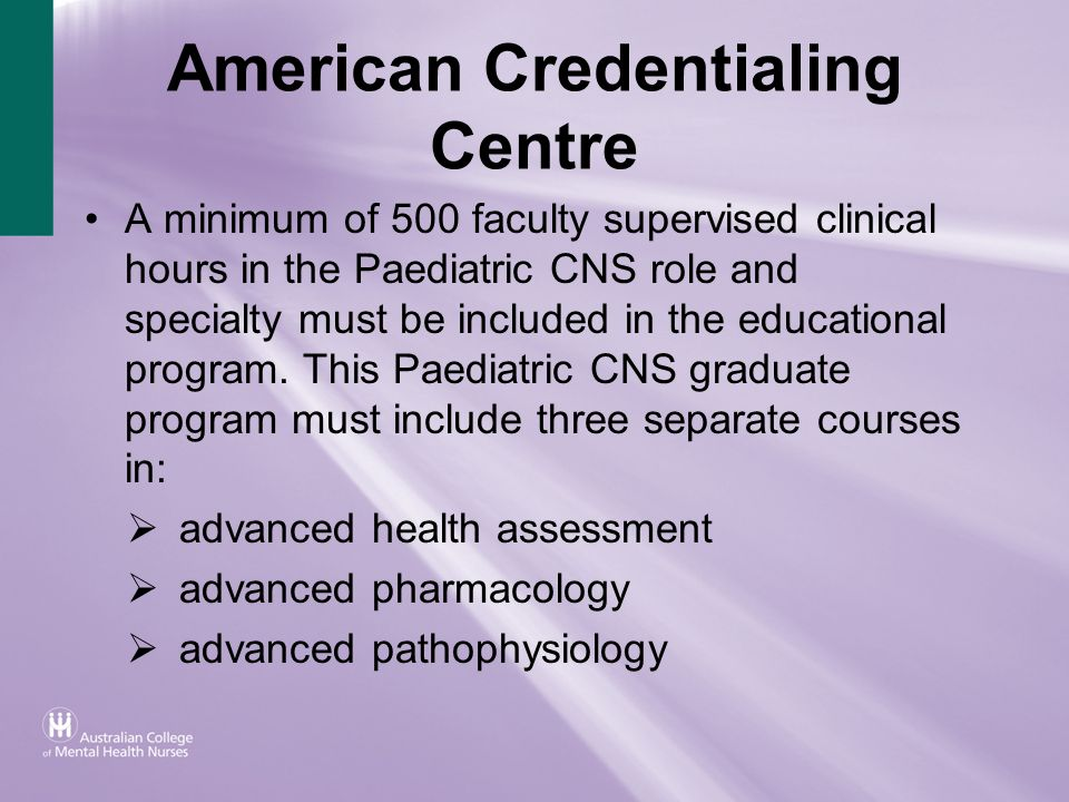 American Credentialing Centre A minimum of 500 faculty supervised clinical hours in the Paediatric CNS role and specialty must be included in the educ