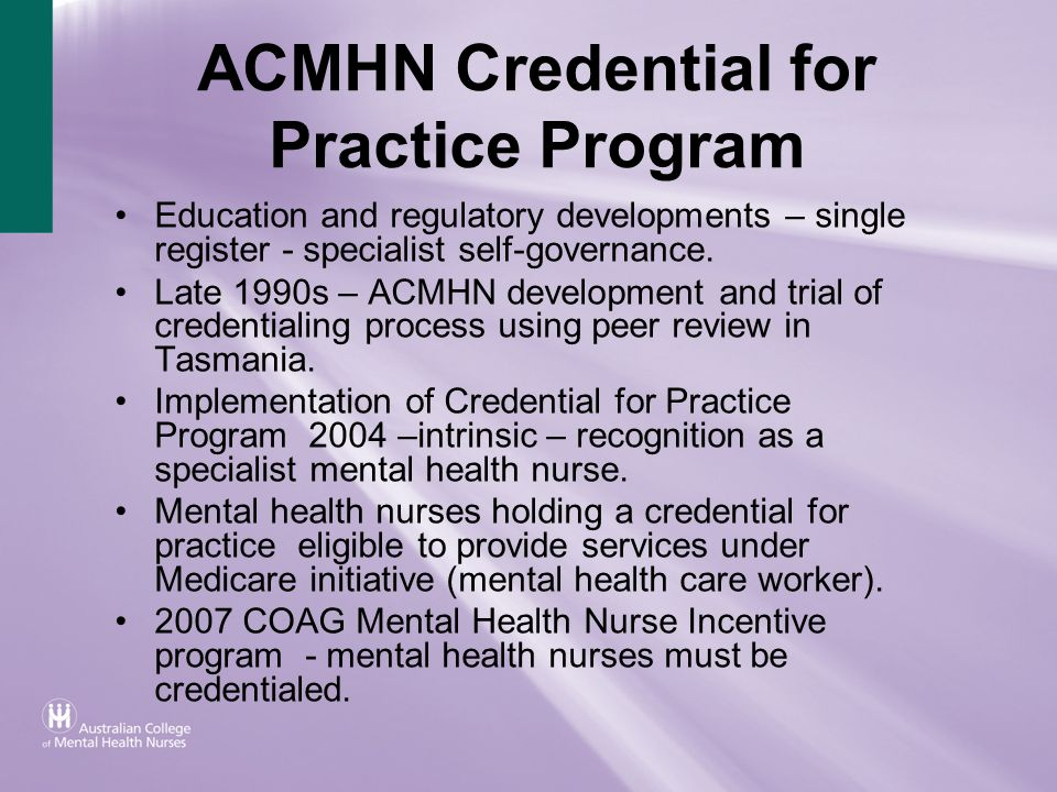 ACMHN Credential for Practice Program Education and regulatory developments – single register - specialist self-governance. Late 1990s – ACMHN develop