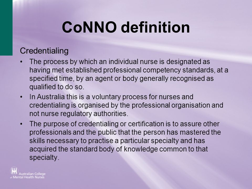 CoNNO definition Credentialing The process by which an individual nurse is designated as having met established professional competency standards, at