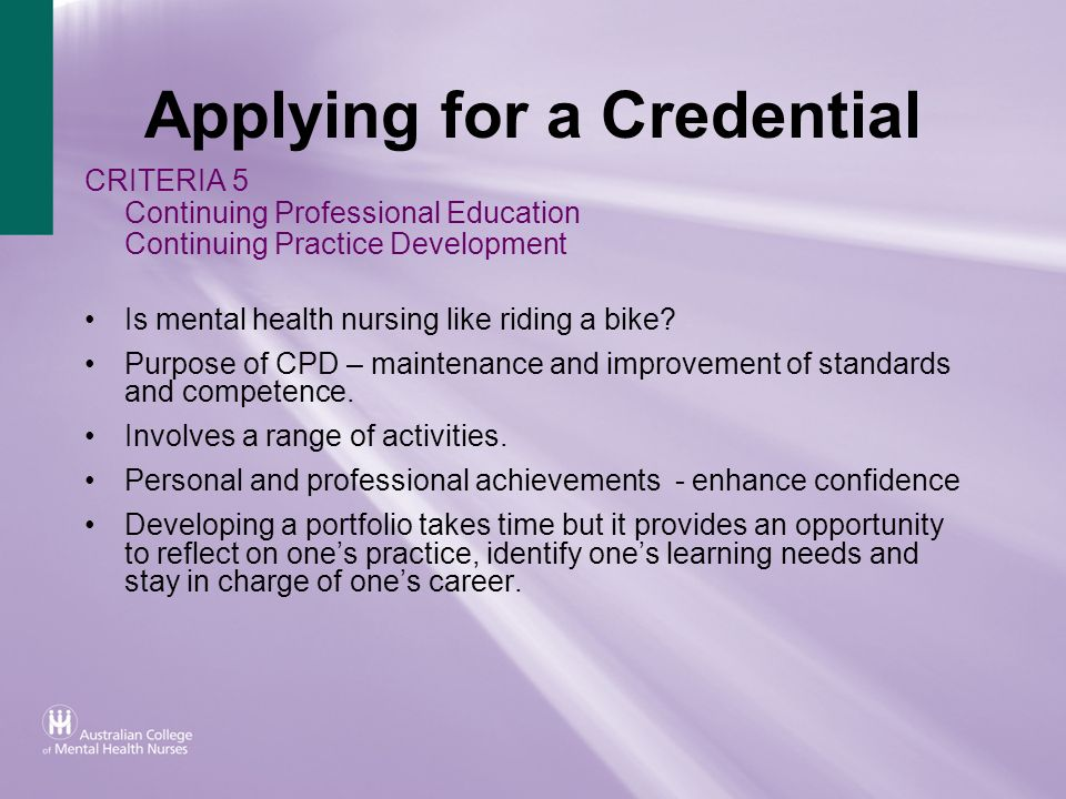 Applying for a Credential CRITERIA 5 Continuing Professional Education Continuing Practice Development Is mental health nursing like riding a bike? Pu